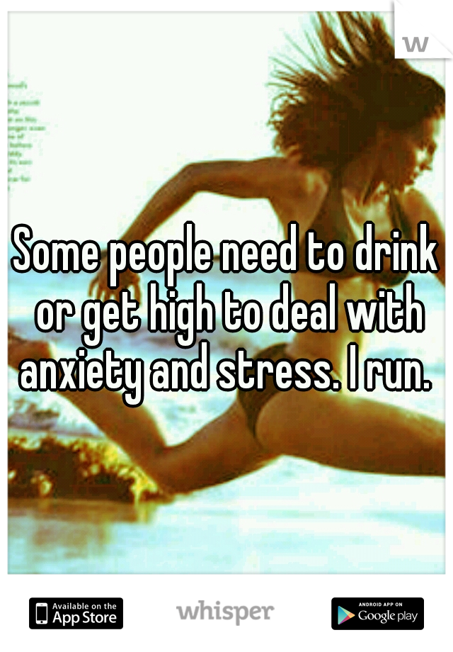 Some people need to drink or get high to deal with anxiety and stress. I run.