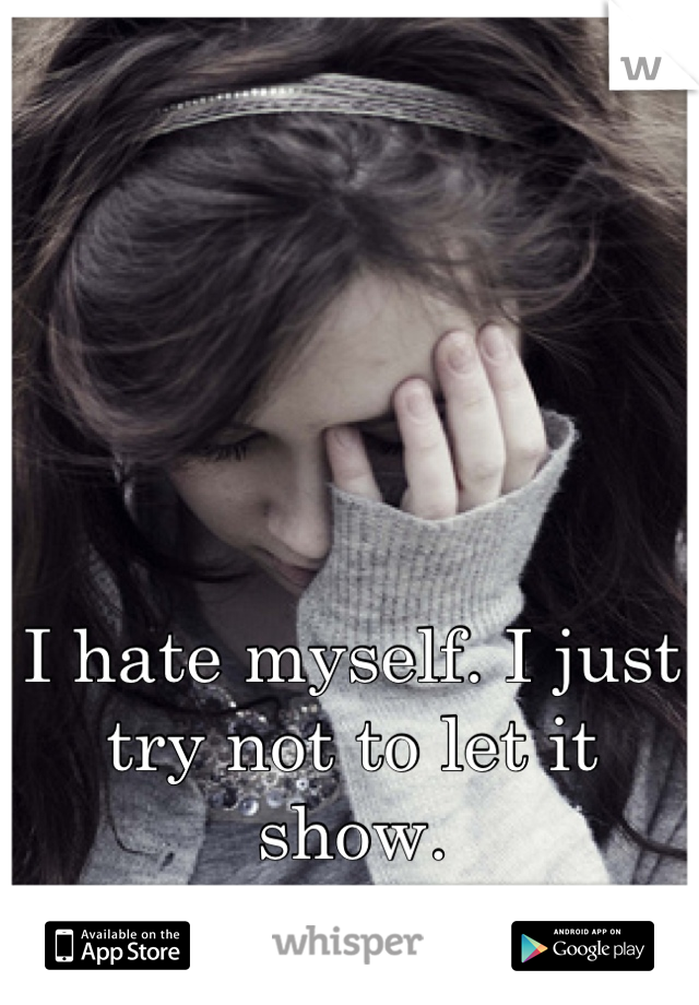 I hate myself. I just try not to let it show.