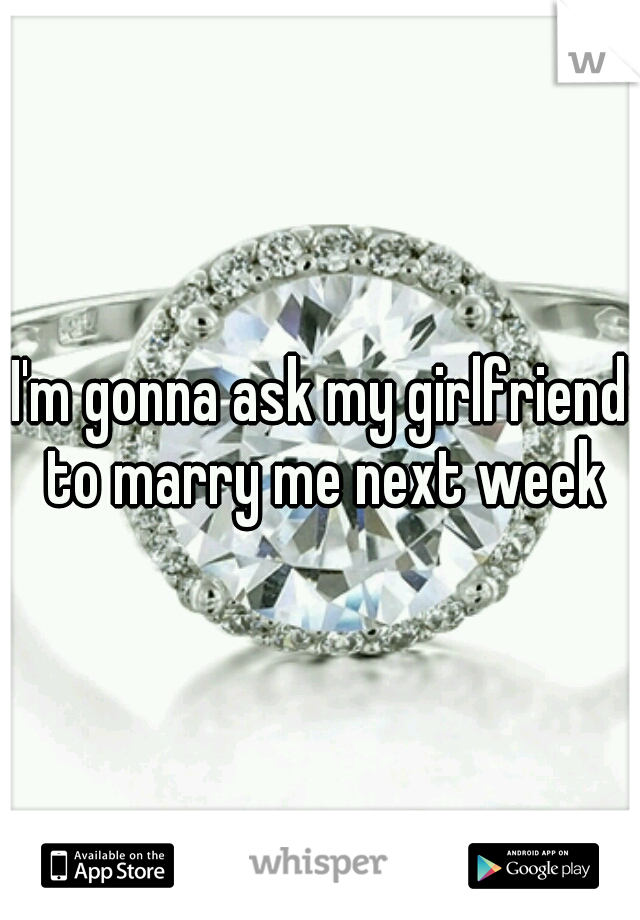 I'm gonna ask my girlfriend to marry me next week