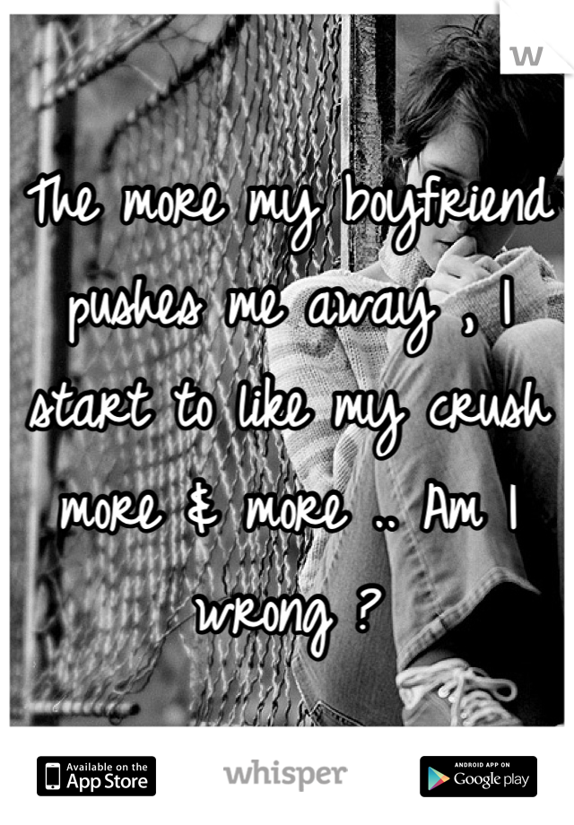 The more my boyfriend pushes me away , I start to like my crush more & more .. Am I wrong ?