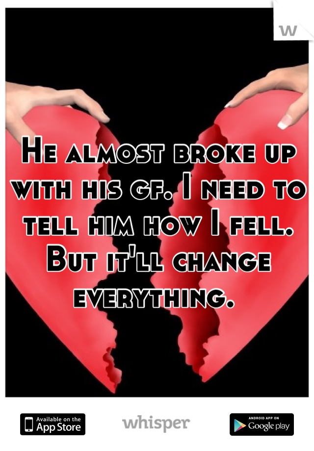 He almost broke up with his gf. I need to tell him how I fell. But it'll change everything.