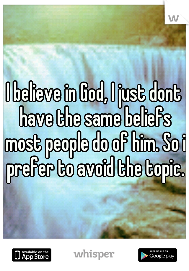 I believe in God, I just dont have the same beliefs most people do of him. So i prefer to avoid the topic.