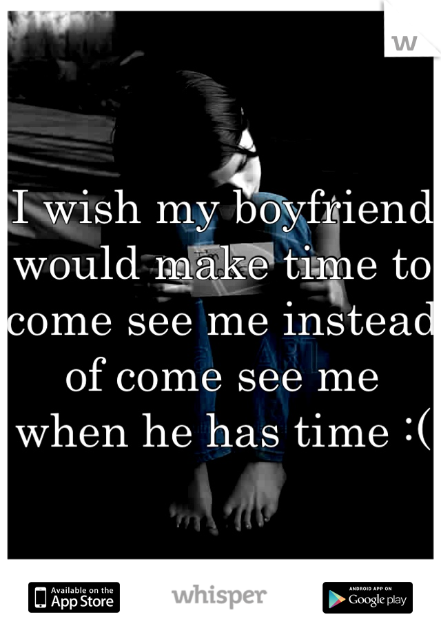 I wish my boyfriend would make time to come see me instead of come see me when he has time :(