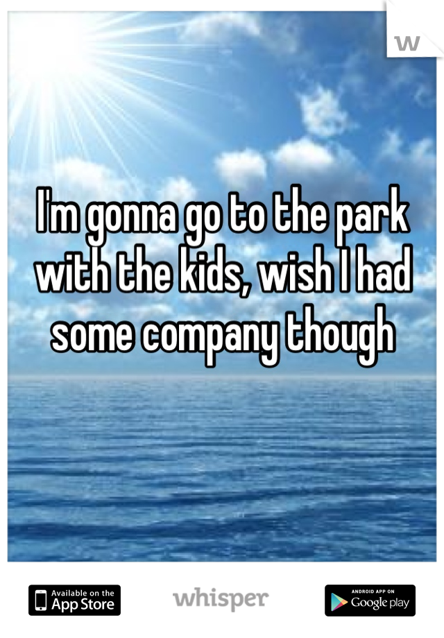 I'm gonna go to the park with the kids, wish I had some company though