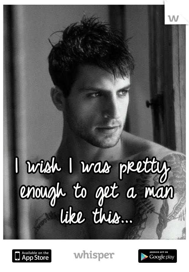 I wish I was pretty enough to get a man like this...