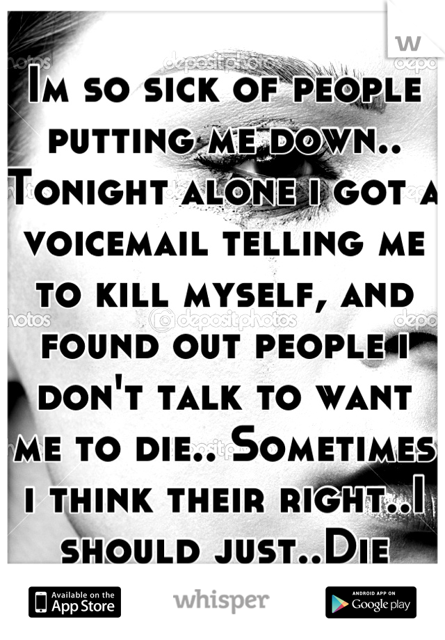 Im so sick of people putting me down.. Tonight alone i got a voicemail telling me to kill myself, and found out people i don't talk to want me to die.. Sometimes i think their right..I should just..Die