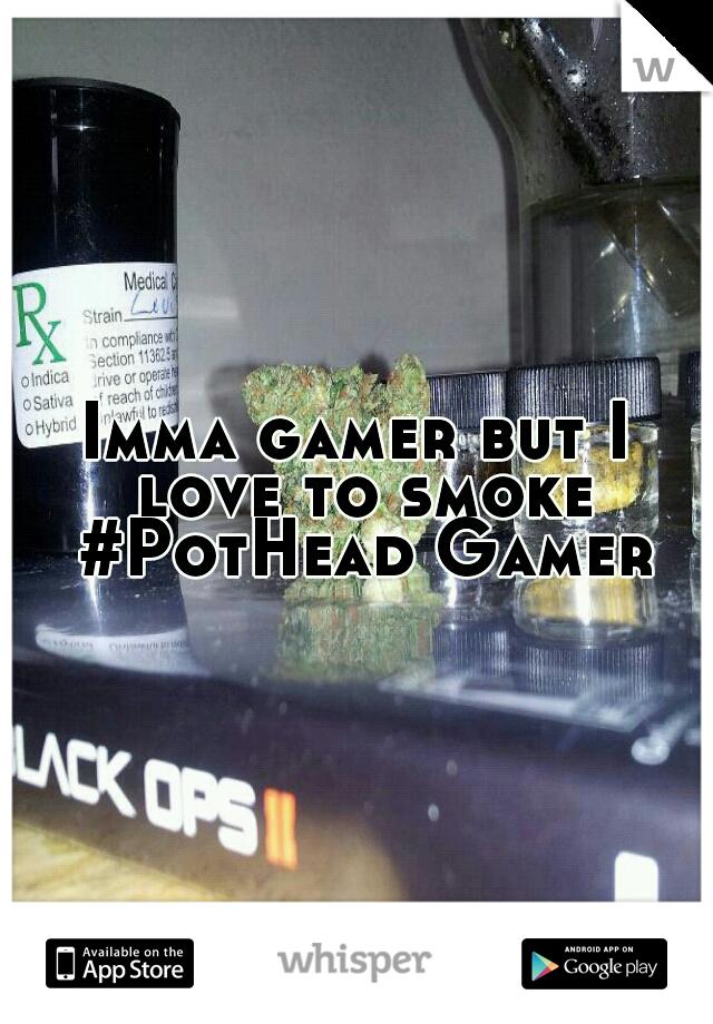 Imma gamer but I love to smoke #PotHead Gamer
