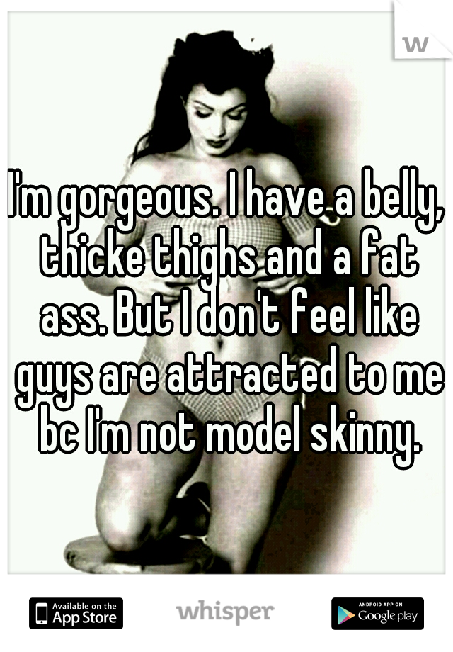 I'm gorgeous. I have a belly, thicke thighs and a fat ass. But I don't feel like guys are attracted to me bc I'm not model skinny.