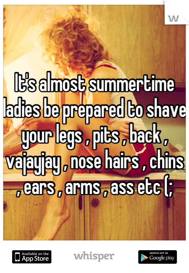 It's almost summertime ladies be prepared to shave your legs , pits , back , vajayjay , nose hairs , chins , ears , arms , ass etc (;