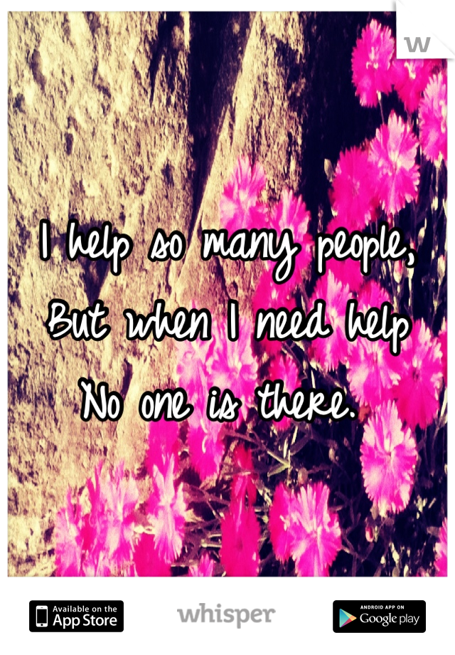 I help so many people,  But when I need help No one is there.