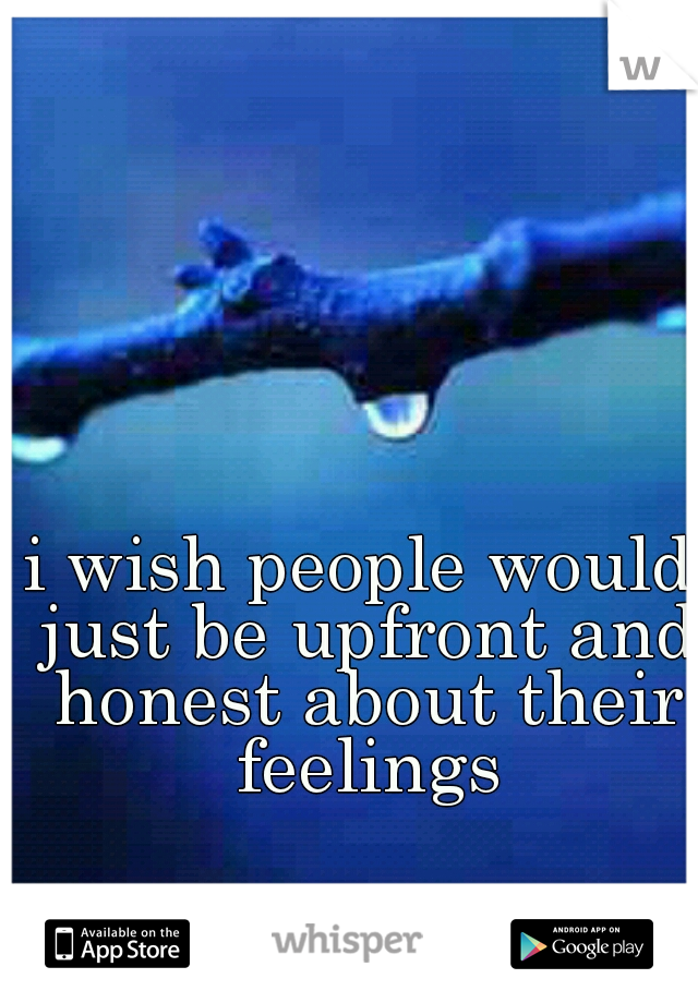 i wish people would just be upfront and honest about their feelings