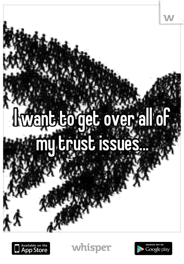 I want to get over all of my trust issues...