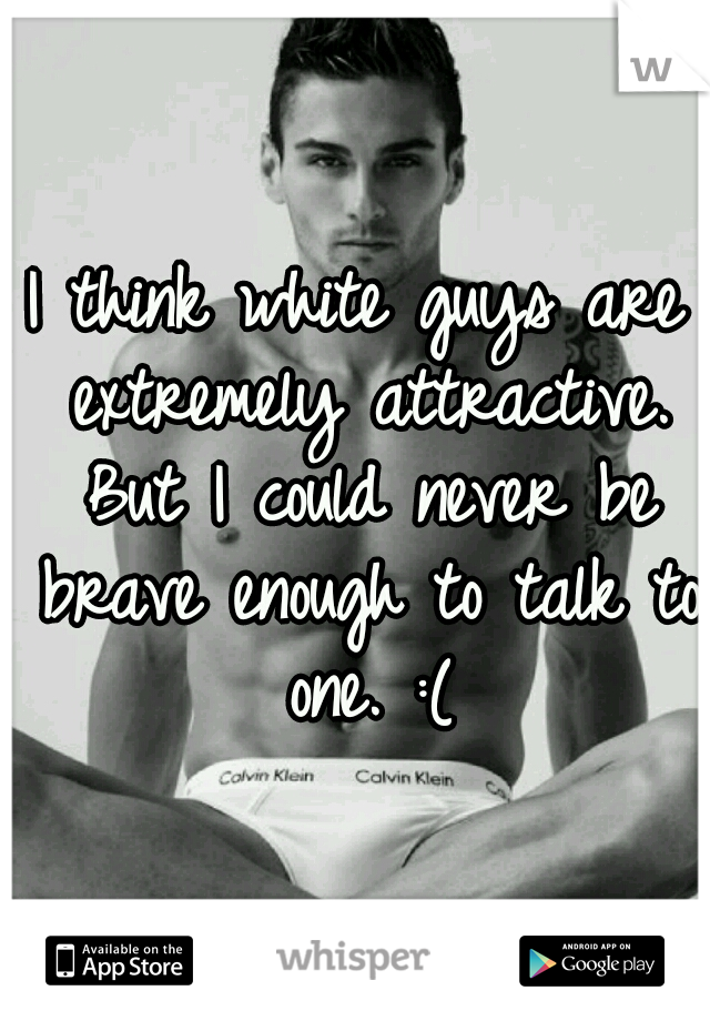 I think white guys are extremely attractive. But I could never be brave enough to talk to one. :(
