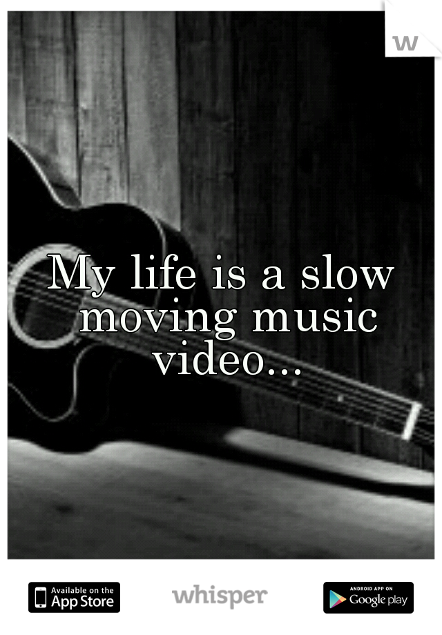 My life is a slow moving music video...