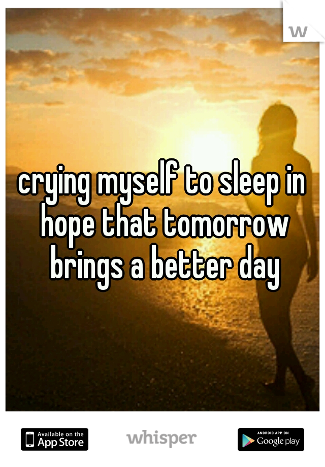 crying myself to sleep in hope that tomorrow brings a better day