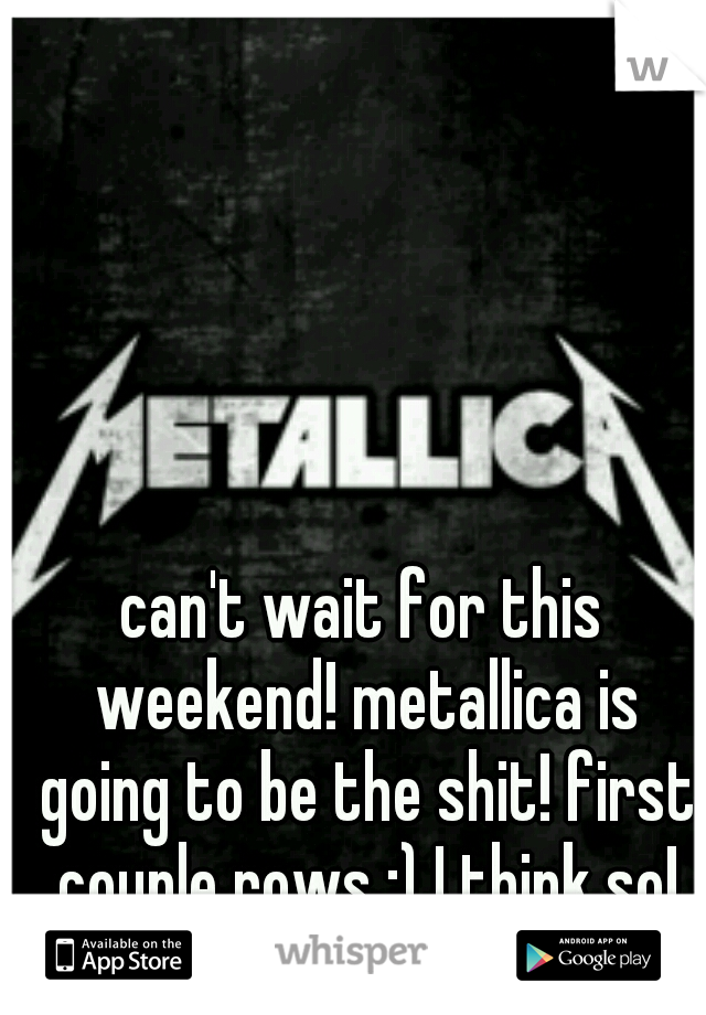 can't wait for this weekend! metallica is going to be the shit! first couple rows ;) I think so!