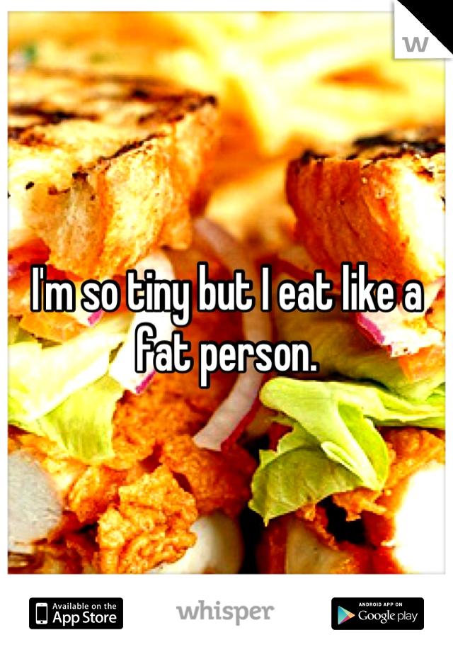 I'm so tiny but I eat like a fat person.