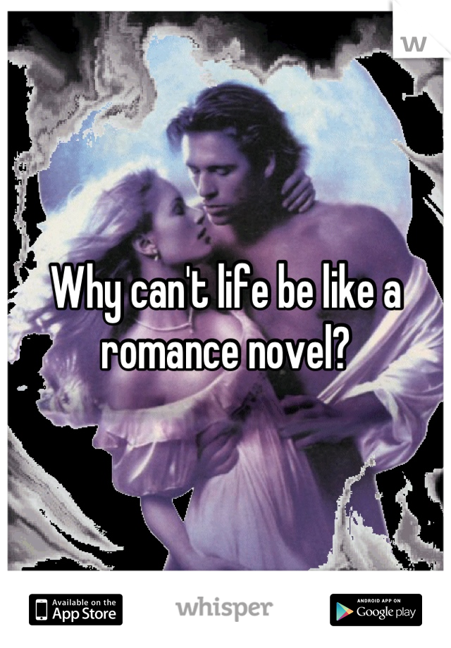 Why can't life be like a romance novel?