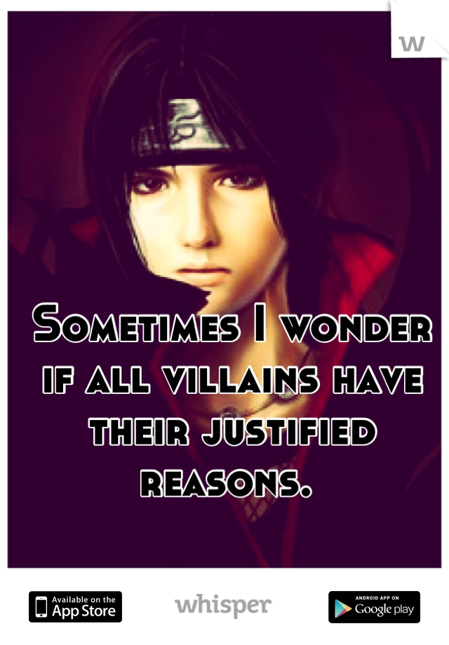 Sometimes I wonder if all villains have their justified reasons.