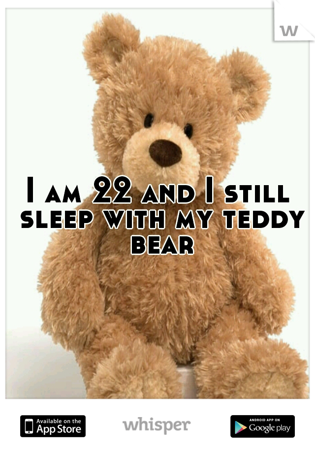 I am 22 and I still sleep with my teddy bear