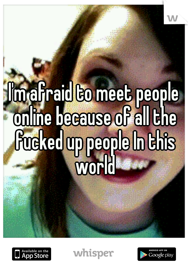 I'm afraid to meet people online because of all the fucked up people In this world