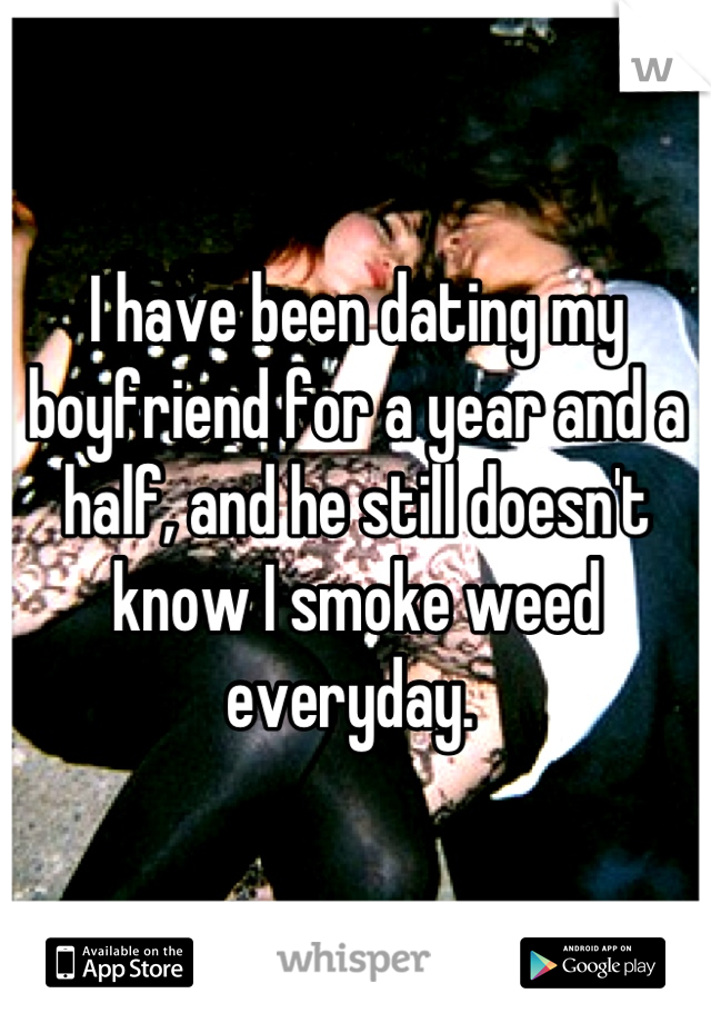I have been dating my boyfriend for a year and a half, and he still doesn't know I smoke weed everyday.