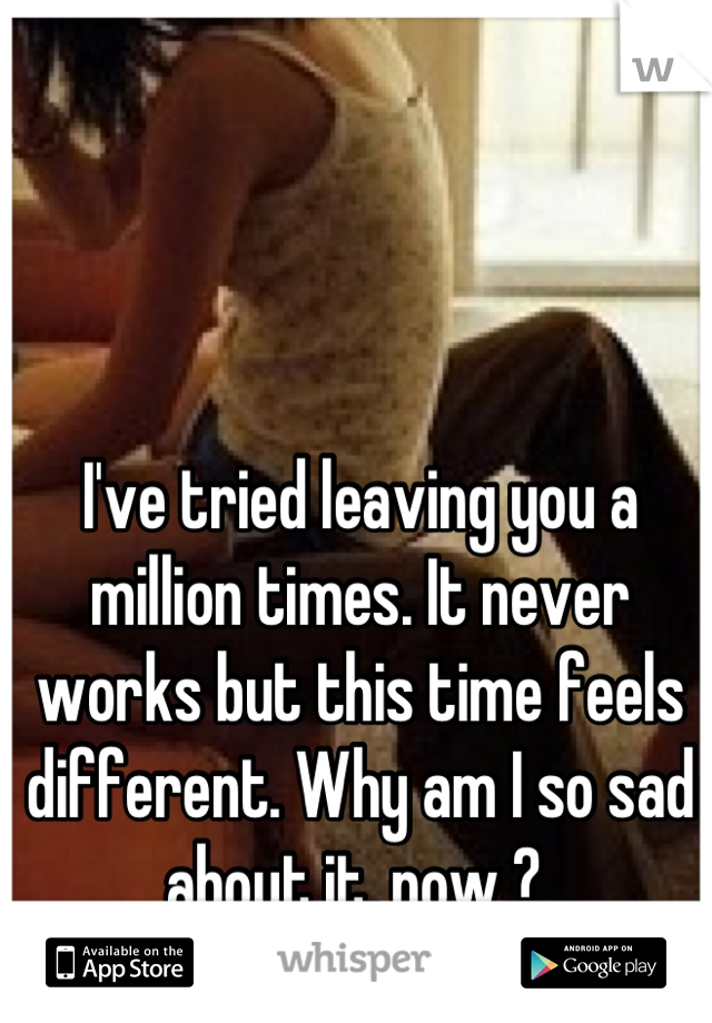 I've tried leaving you a million times. It never works but this time feels different. Why am I so sad about it, now ?