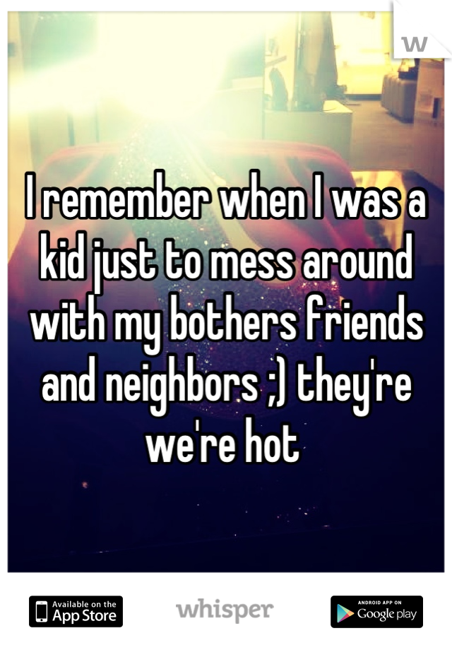 I remember when I was a kid just to mess around with my bothers friends and neighbors ;) they're we're hot