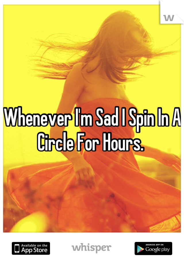 Whenever I'm Sad I Spin In A Circle For Hours.