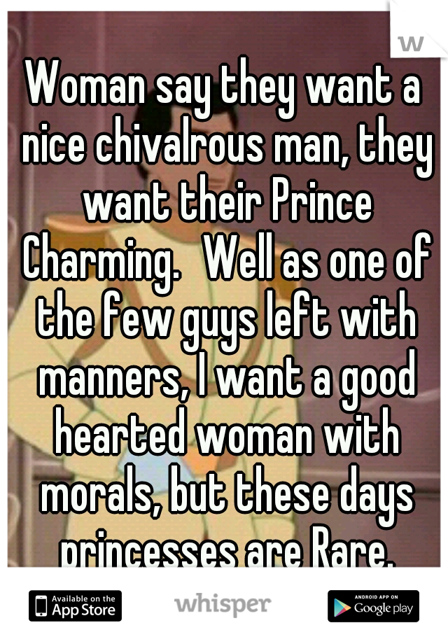 Woman say they want a nice chivalrous man, they want their Prince Charming. Well as one of the few guys left with manners, I want a good hearted woman with morals, but these days princesses are Rare.