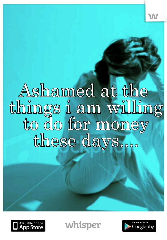 Ashamed at the things i am willing to do for money these days....