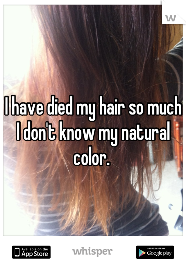 I have died my hair so much I don't know my natural color.