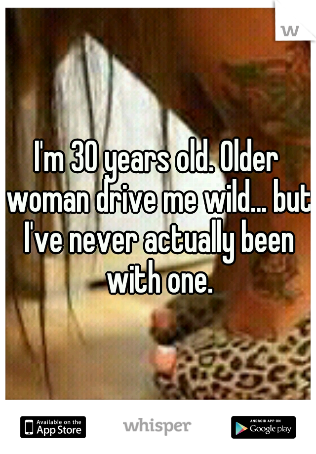 I'm 30 years old. Older woman drive me wild... but I've never actually been with one.