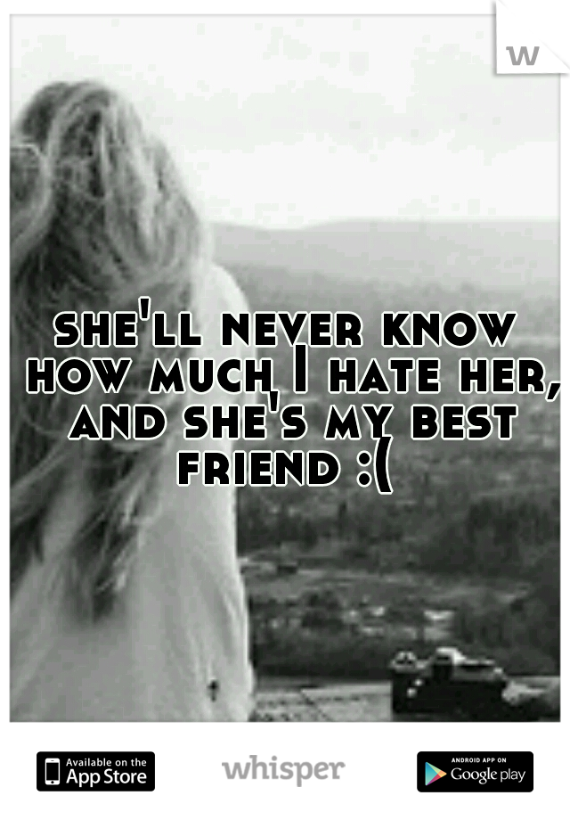 she'll never know how much I hate her, and she's my best friend :(