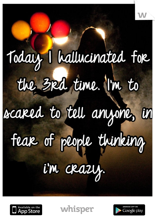 Today I hallucinated for the 3rd time. I'm to scared to tell anyone, in fear of people thinking i'm crazy.