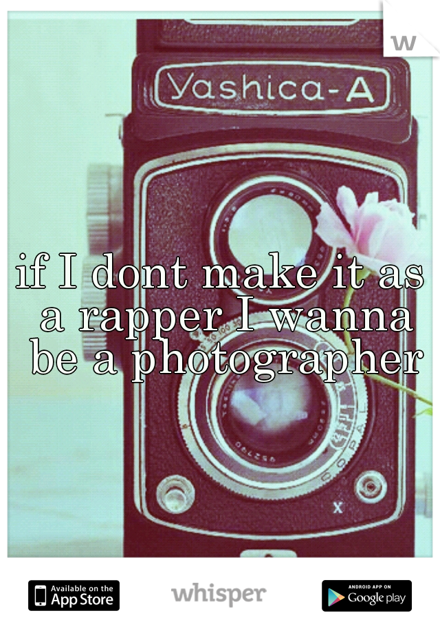 if I dont make it as a rapper I wanna be a photographer