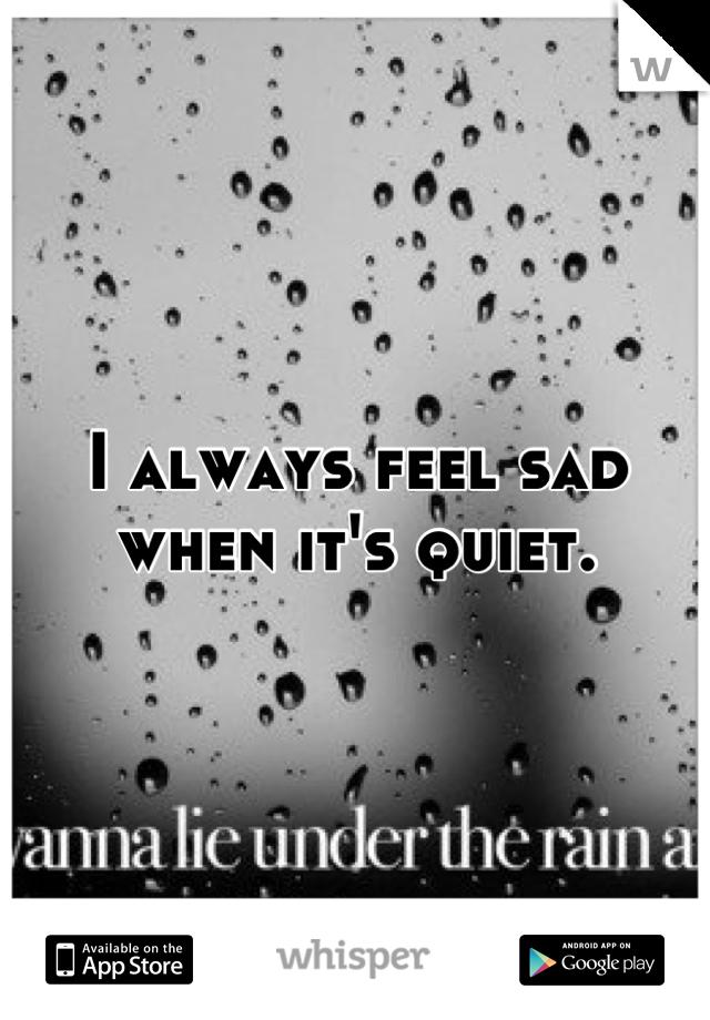 I always feel sad when it's quiet.