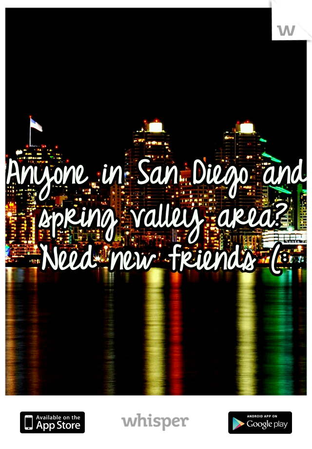 Anyone in San Diego and spring valley area? Need new friends (: