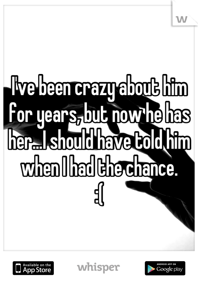 I've been crazy about him for years, but now he has her...I should have told him when I had the chance.  :(