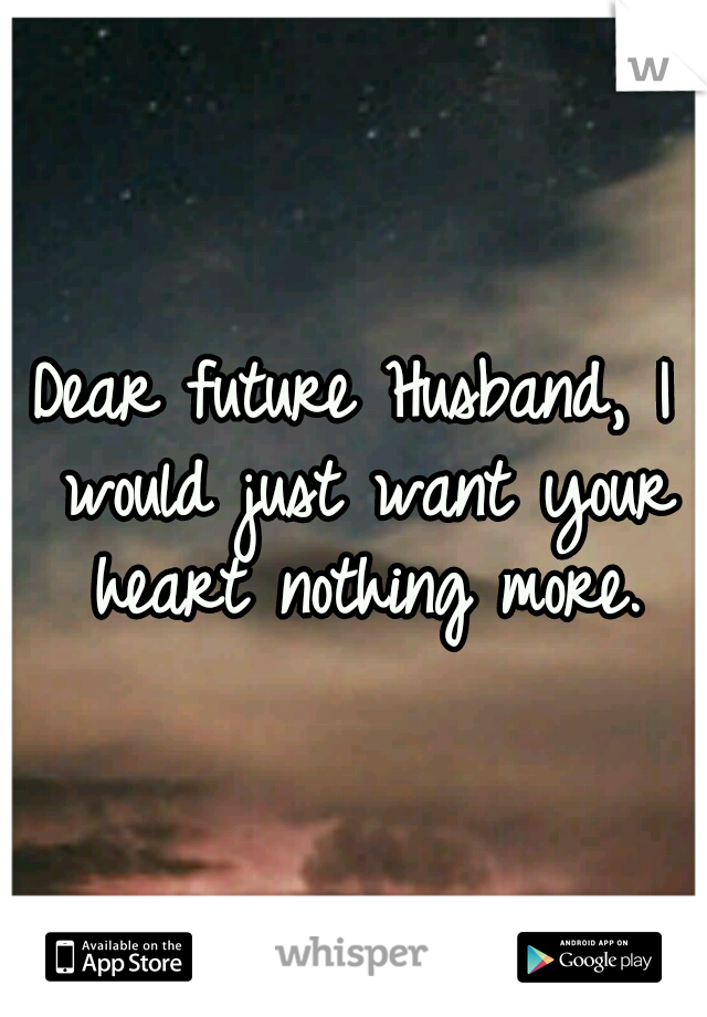 Dear future Husband, I would just want your heart nothing more.