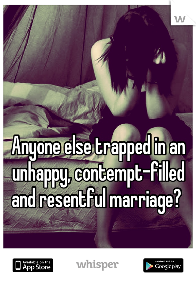 Anyone else trapped in an unhappy, contempt-filled and resentful marriage?
