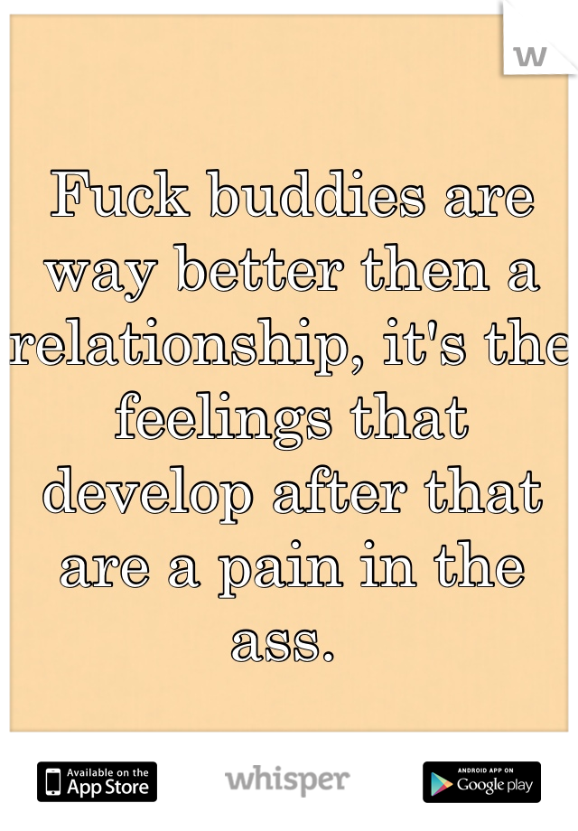 Fuck buddies are way better then a relationship, it's the feelings that develop after that are a pain in the ass.