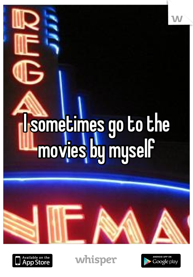 I sometimes go to the movies by myself