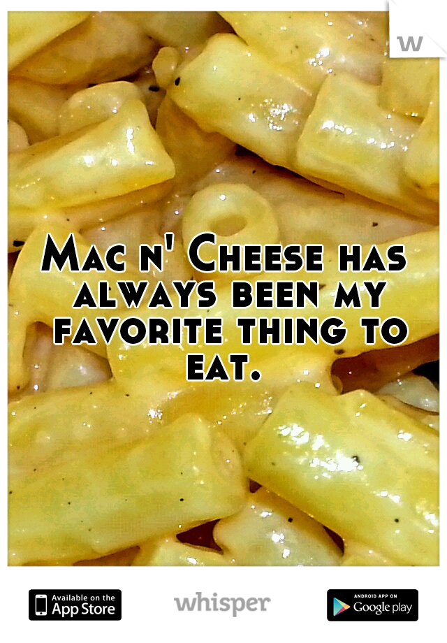 Mac n' Cheese has always been my favorite thing to eat.