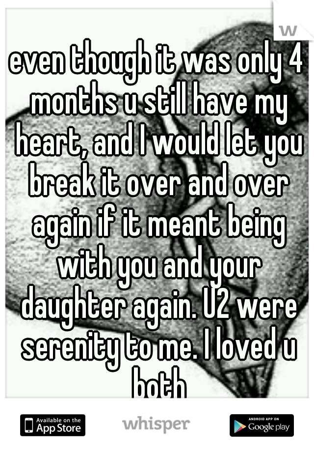 even though it was only 4 months u still have my heart, and I would let you break it over and over again if it meant being with you and your daughter again. U2 were serenity to me. I loved u both