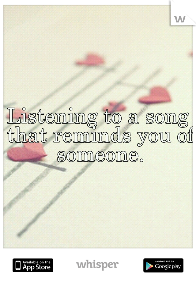 Listening to a song that reminds you of someone.