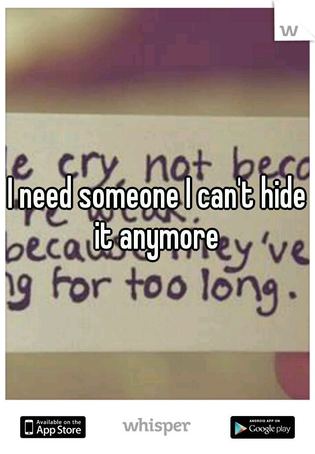 I need someone I can't hide it anymore