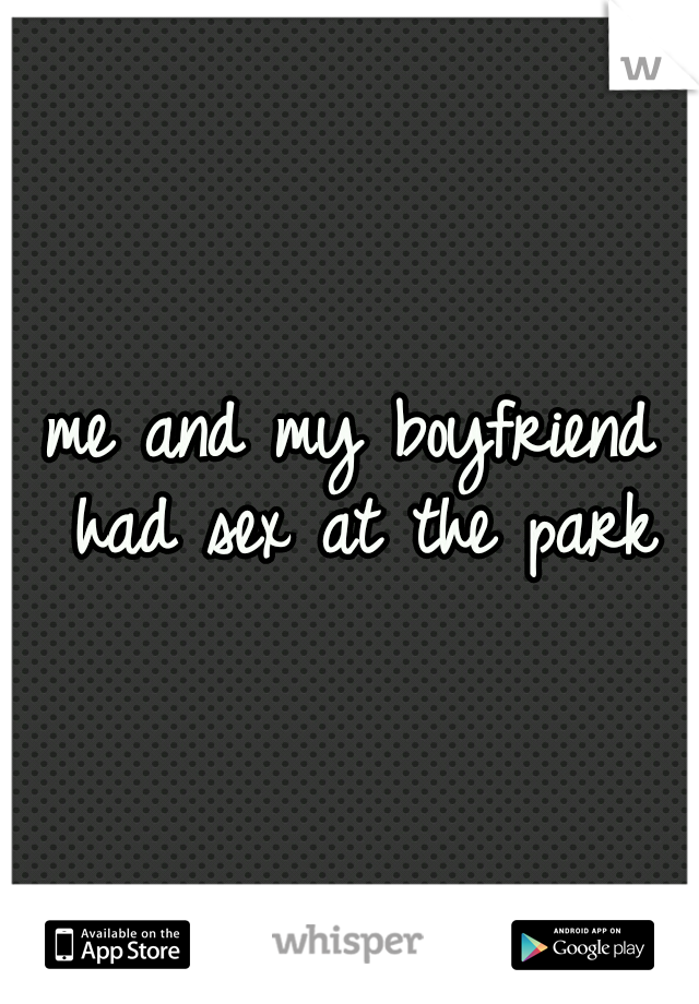 me and my boyfriend had sex at the park