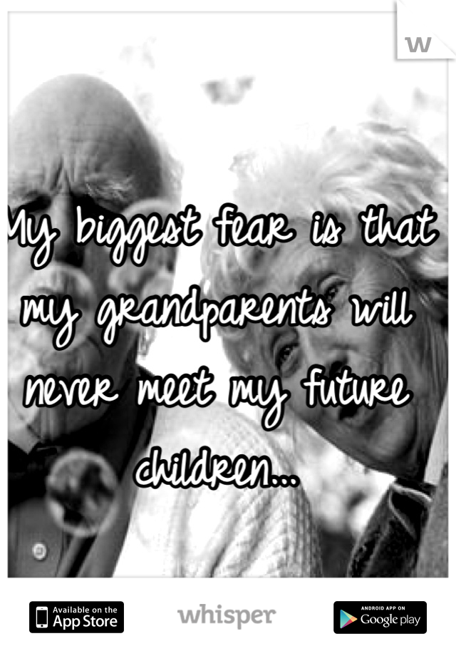 My biggest fear is that my grandparents will never meet my future children...