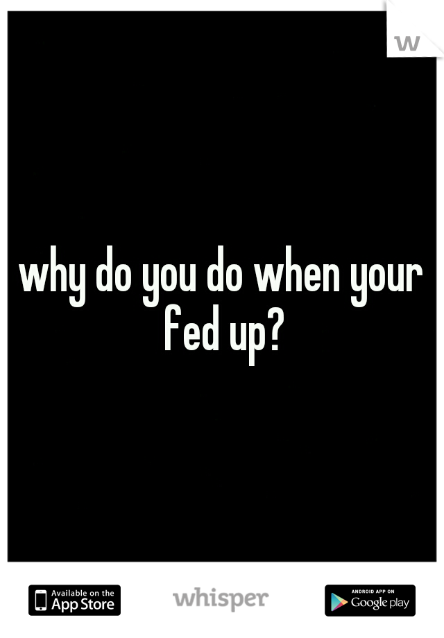 why do you do when your fed up?